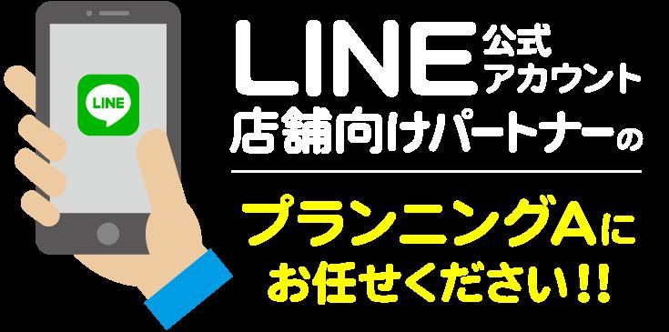 LINE公式アカウント店舗向けパートナーのプランニングAにお任せください